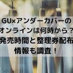 GU×アンダーカバーのオンラインは何時から?発売時間と整理券配布情報も調査!